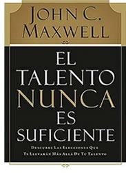 El talento nunca es suficiente - John C Maxwell